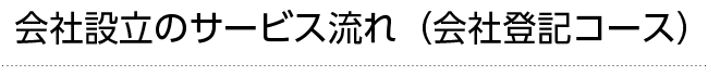 会社設立のサービス流れ(会社登記コース)